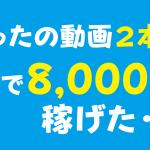 たった十数秒の動画を2本アップして8,000円稼げました。